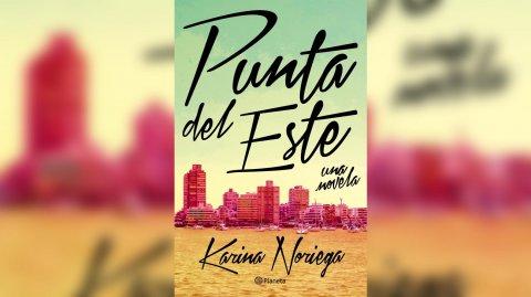 """""""Punta del Este, una novela"""" de Karina Noriega"""